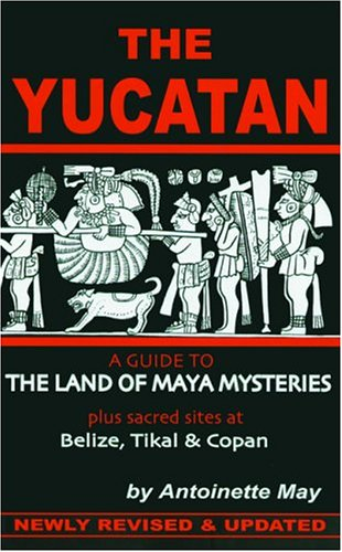The Yucatan: A Guide to the Land of Maya Mysteries Plus Sacred Sites at Belize, Tikal, and Copan (Tetra)