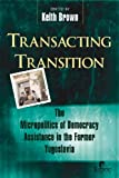 Transacting Transition: The Micropolitics of Democracy Assistance in the Former Yugoslavia (1565492226) by Brown, Keith
