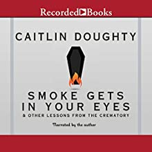 Smoke Gets in Your Eyes: And Other Lessons from the Crematory Audiobook by Caitlin Doughty Narrated by Caitlin Doughty