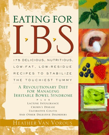 Eating for Ibs : 175 Delicious, Nutritious, Low-Fat, Low-Residue Recipes to Stabilize the Touchiest Tummy, HEATHER VAN VOROUS