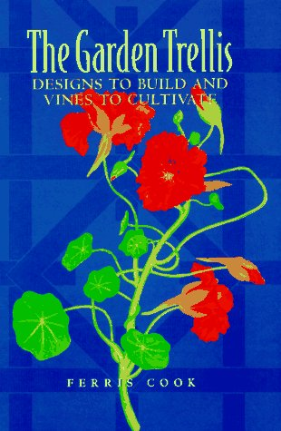 Garden Trellis : Designs to Build and Vines to Cultivate, FERRIS COOK