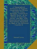 Samuel Lewis A Topographical Dictionary of England: Comprising the Several Counties, Cities, Boroughs, Corporate & Market Towns ...& the Islands of Guernsey, ... by Maps of the Different Counties &