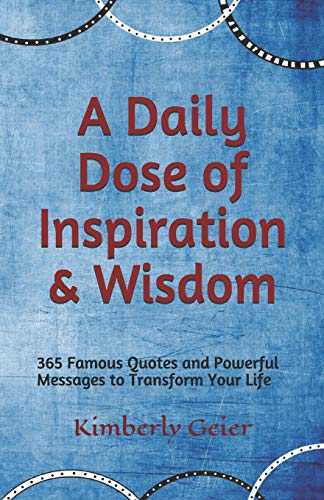A Daily Dose of Inspiration & Wisdom 365 Powerful Messages and Quotes to Transform Your Life. [Geier, Kimberly] (Tapa Blanda)