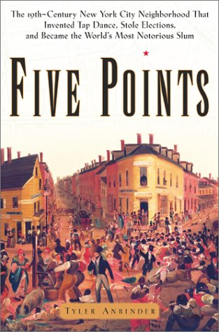 Five Points: The Nineteenth-Century New York City Neighborhood That Invented Tap Dance, Stole Elections and Became the W