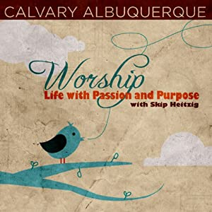 Worship: Life with Passion and Purpose | [Skip Heitzig]