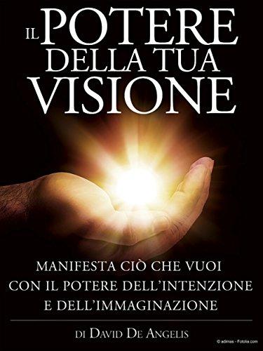 Il Potere della Tua Visione   Manifesta ciò che vuoi con il Potere dell'Intenzione e dell'Immaginazione PDF