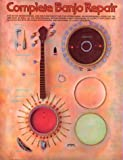 Complete Banjo Repair: The Setup, Maintenance, and Restoration of the Five-String Banjo