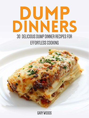 Dump Dinners Cookbook: 30 Delicious Dump Dinner Recipes for Effortless Cooking by Gary Woods