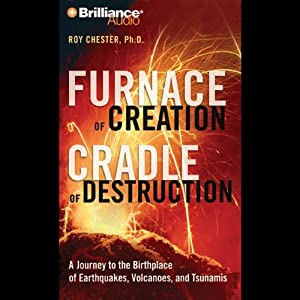 Furnace of Creation, Cradle of Destruction: Earthquakes, Volcanoes, and Tsunamis | [Roy Chester]