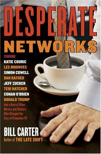 Desperate Networks : Starring Martha Stewart, Dan Rather, Simon Cowell, Les Moonves, Donald Trump, Jeff Zucker, Teri Hatcher, Matt Le Blanc, And A Host Of Other Television, BILL CARTER