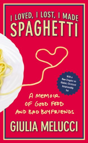 I Loved, I Lost, I Made Spaghetti: A Memoir of Good Food and Bad Boyfriends, Giulia Melucci