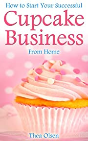How to Start Your Successful Cupcake Business From Home - Delight Your Clients With Your Specialty Cupcakes, Cake Pops, Cookies and Sweet Treats