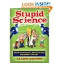 Stupid Science: Weird Experiments, Mad Scientists, and Idiots in the Lab