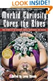 """Morbid Curiosity Cures the Blues: True Stories of the Unsavory, Unwise, Unorthodox and Unusual from the magazine """"Morbid Curiosity"""""""