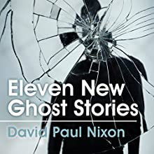 Eleven New Ghost Stories (       UNABRIDGED) by David Paul Nixon Narrated by David Paul Nixon