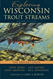 img - for Exploring Wisconsin Trout Streams: The Angler's Guide by Born, Steve, Mayers, Jeff, Morton, Andy, Sonzogni, Bill (2014) Paperback book / textbook / text book
