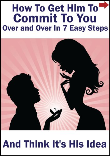 How To Get Him to Commit To You Over and Over in 7 Easy Steps...and Think It's His Idea