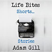 Life Bites Shorts...Stories Audiobook by Adam Gill Narrated by Adam Gill
