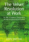 img - for The Velvet Revolution at Work: The Rise of Employee Engagement, the Fall of Command and Control. by John Smythe book / textbook / text book