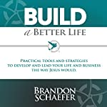 Build a Better Life: Practical Tools and Strategies to Develop and Lead Your Life and Business the Way Jesus Would | Brandon Schaefer