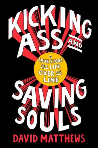 Kicking Ass and Saving Souls A True Story of a Life Over the Line David Matthew
