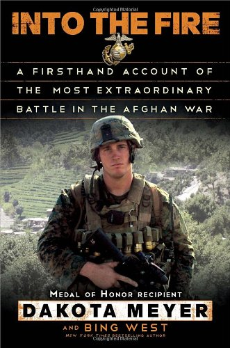Into the Fire: A Firsthand Account of the Most Extraordinary Battle in the Afghan War: Dakota Meyer, Bing West: 9780812993400: Amazon.com: Books