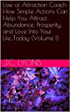 img - for Law of Attraction Coach: How Simple Actions Can Help You Attract Abundance, Prosperity, and Love Into Your Life...Today (Volume I) book / textbook / text book
