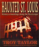 Haunted St. Louis: History & Hauntings Along the Mississippi (1892523205) by Taylor, Troy