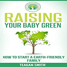 Raising Your Baby Green: How to Start an Earth-Friendly Family: Earth-Friendly Family Guides, Volume 2 (       UNABRIDGED) by Teagan Smith Narrated by L. David Harris