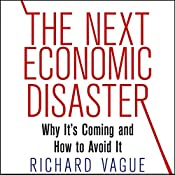 The Next Economic Disaster: Why It's Coming and How to Avoid It | [Richard Vague]