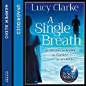 A Single Breath (       UNABRIDGED) by Lucy Clarke Narrated by Noreen Leighton, Stephen Perring