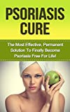 img - for Psoriasis Cure: The Most Effective, Permanent Solution to Become Psoriasis Free For Life! (psoriasis cure, psoriasis, psoriasis treatment, psoriasis diet, ... remedies for psoriasis, scalp psoriasis) book / textbook / text book