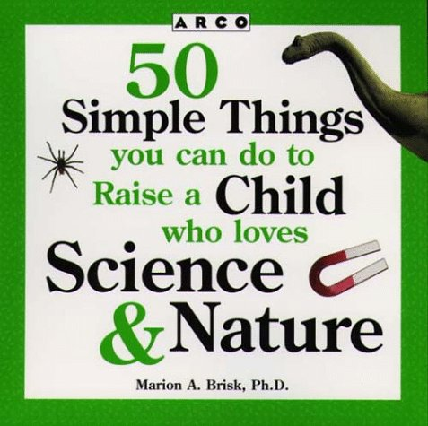 50 Simple Things You Can Do to Raise a Child Who Loves Science & Nature (50 Simple Things Series)