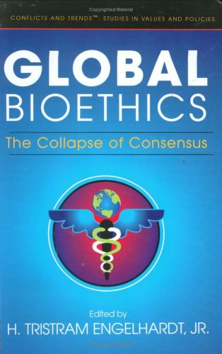 Global Bioethics: The Collapse of Consensus (Conflicts & Trends - Studies in Values & Policies), TRISTRAM H., JR. ENGELHARDT