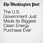 The U.S. Government Just Made Its Biggest Clean Energy Purchase Ever | Chris Mooney