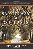 In the Sanctuary of Outcasts: A Memoir (0061351601) by White, Neil