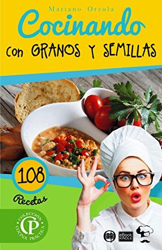 COCINANDO CON GRANOS Y SEMILLAS: 108 Recetas (Colección Cocina Práctica - Edición Plus) (Spanish Edition) by Mariano Orzola