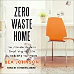 Zero Waste Home: The Ultimate Guide to Simplifying Your Life by Reducing Your Waste | Bea Johnson