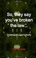So, They Say You'Ve Broken The Law: Challenging Legal Authority