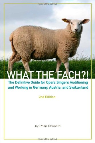 What the Fach?! The Definitive Guide for Opera Singers Auditioning and Working in Germany, Austria, and Switzerland, 2nd Edition
