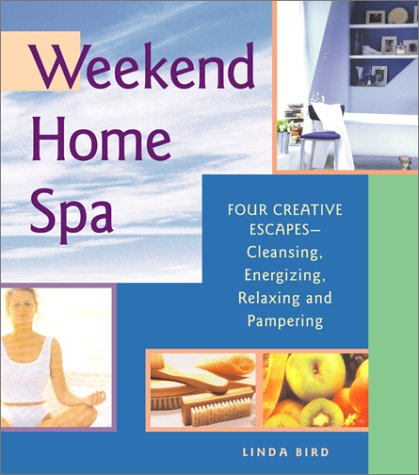 Weekend Home Spa: Four Creative Escapes -- Cleansing, Energizing, Relaxing, And Pampering