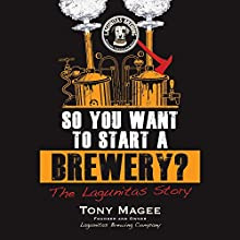 So You Want to Start a Brewery?: The Lagunitas Story Audiobook by Tony Magee Narrated by Brett Barry
