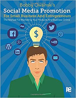 Social Media Promotion For Small Business And Entrepreneurs: The Manual For Marketing Yourself Or Your Business Online