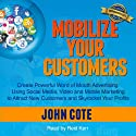 Mobilize Your Customers: Create Powerful Word of Mouth Advertising Using Social Media, Video and Mobile Marketing to Attract New Customers and Skyrocket Your Profits Audiobook by John Cote Narrated by Reid Kerr