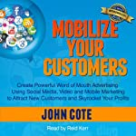 Mobilize Your Customers: Create Powerful Word of Mouth Advertising Using Social Media, Video and Mobile Marketing to Attract New Customers and Skyrocket Your Profits | John Cote