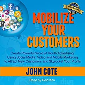 Mobilize Your Customers: Create Powerful Word of Mouth Advertising Using Social Media, Video and Mobile Marketing to Attract New Customers and Skyrocket Your Profits | [John Cote]