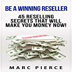 Be a Winning Reseller: 45 Reselling Secrets That Will Make You Money Now! | Marc Pierce