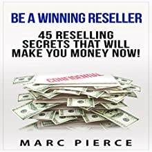 Be a Winning Reseller: 45 Reselling Secrets That Will Make You Money Now! (       UNABRIDGED) by Marc Pierce Narrated by Troy Otte