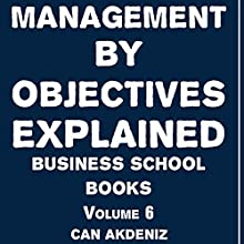 Management by Objectives Explained: Business School Books, Volume 6 (       UNABRIDGED) by Can Akdeniz Narrated by Saethon Williams