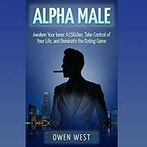 Alpha Male: Awaken the Inner A$$kicker, Take Control of Your Life, and Dominate the Dating Game Audiobook